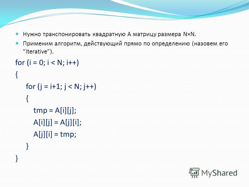 Нужно транспонировать квадратную A матрицу размера N×N. Применим алгоритм, действующий прямо по определению (назовем его Iterative). for (i = 0; i < N; i++) { for (j = i+1; j < N; j++) { tmp = A[i][j]; A[i][j] = A[j][i]; A[j][i] = tmp; }