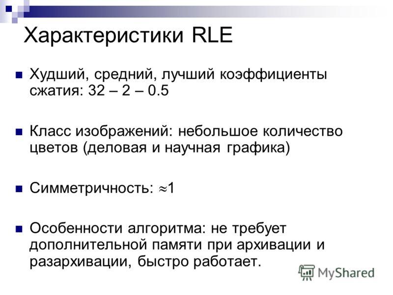Характеристики RLE Худший, средний, лучший коэффициенты сжатия: 32 – 2 – 0.5 Класс изображений: небольшое количество цветов (деловая и научная графика) Симметричность: 1 Особенности алгоритма: не требует дополнительной памяти при архивации и разархив