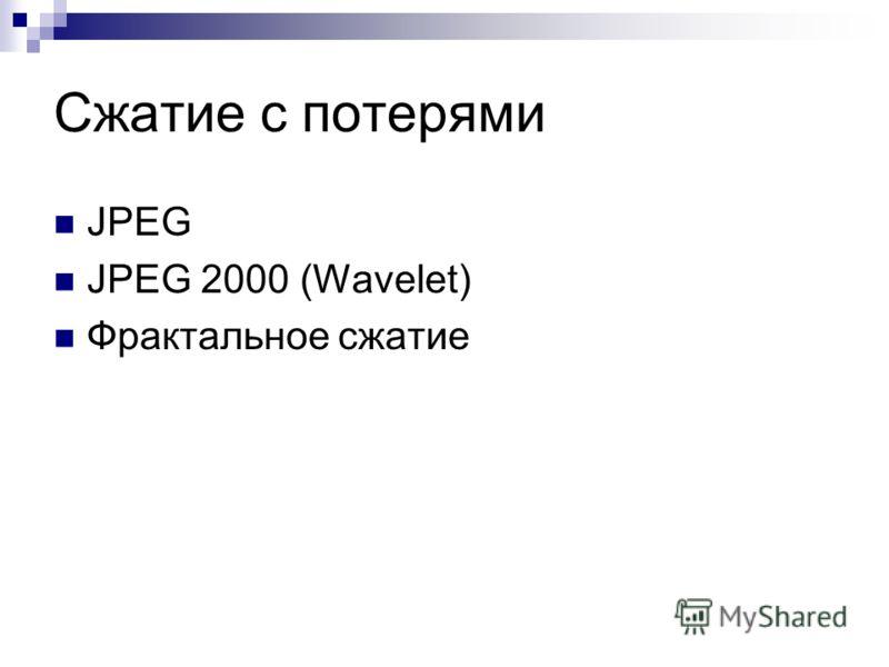 Сжатие с потерями JPEG JPEG 2000 (Wavelet) Фрактальное сжатие