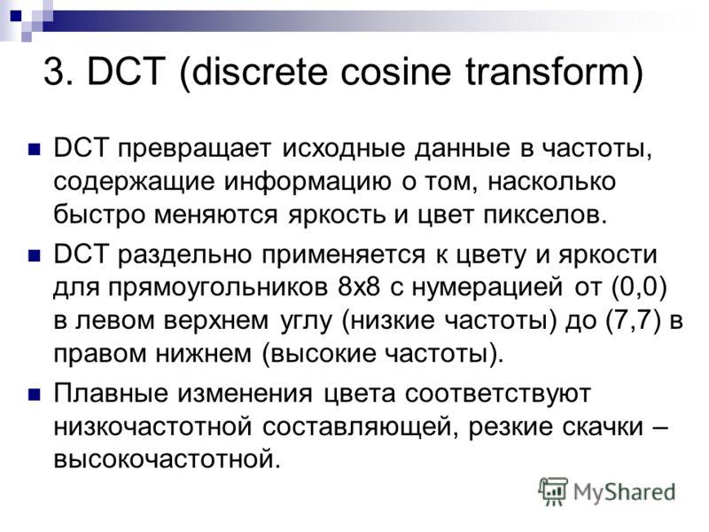 3. DCT (discrete cosine transform) DCT превращает исходные данные в частоты, содержащие информацию о том, насколько быстро меняются яркость и цвет пикселов. DCT раздельно применяется к цвету и яркости для прямоугольников 8х8 с нумерацией от (0,0) в л