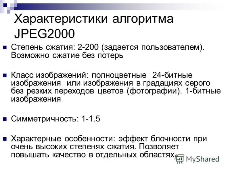 Характеристики алгоритма JPEG2000 Степень сжатия: 2-200 (задается пользователем). Возможно сжатие без потерь Класс изображений: полноцветные 24-битные изображения или изображения в градациях серого без резких переходов цветов (фотографии). 1-битные и