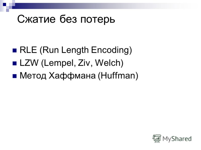 Сжатие без потерь RLE (Run Length Encoding) LZW (Lempel, Ziv, Welch) Метод Хаффмана (Huffman)