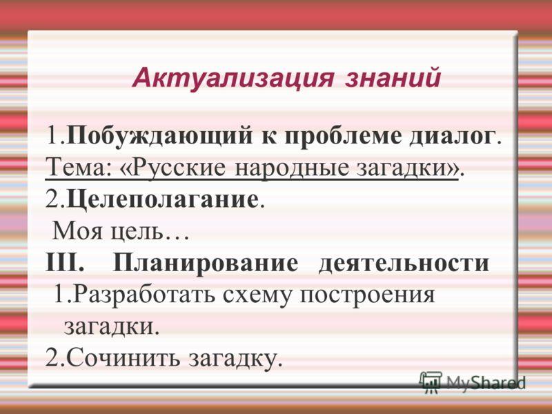 Актуализация знаний 1.Побуждающий к проблеме диалог. Тема: «Русские народные загадки». 2.Целеполагание. Моя цель… III. Планирование деятельности 1.Разработать схему построения загадки. 2.Сочинить загадку.