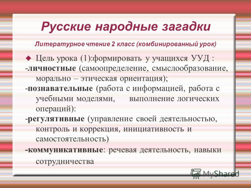 Русские народные загадки Литературное чтение 2 класс (комбинированный урок) Цель урока (1):формировать у учащихся УУД : -личностные (самоопределение, смыслообразование, морально – этическая ориентация); -познавательные (работа с информацией, работа с