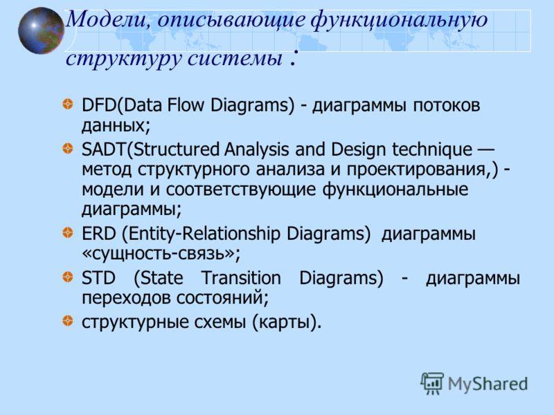 Модели, описывающие функциональную структуру системы : DFD(Data Flow Diagrams) - диаграммы потоков данных; SADT(Structured Analysis and Design technique метод структурного анализа и проектирования,) - модели и соответствующие функциональные диаграммы