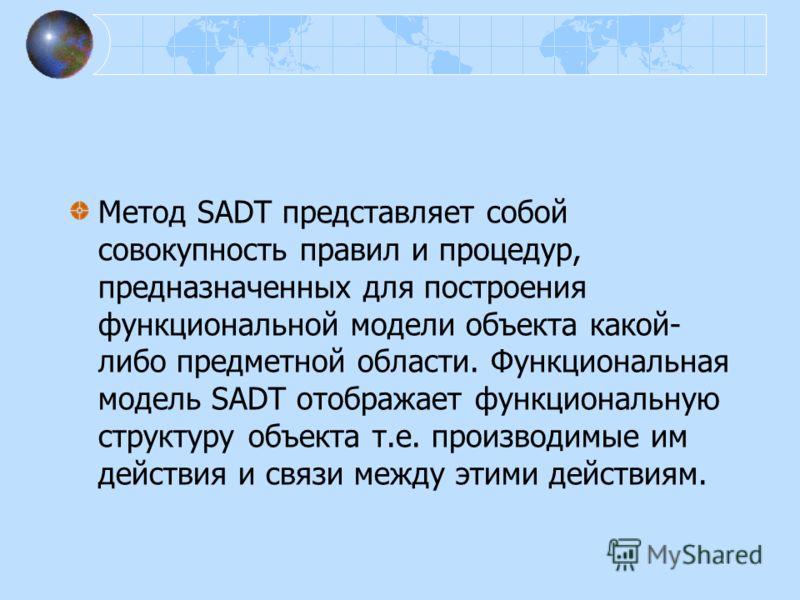 Метод SADT представляет собой совокупность правил и процедур, предназначенных для построения функциональной модели объекта какой- либо предметной области. Функциональная модель SADT отображает функциональную структуру объекта т.е. производимые им дей