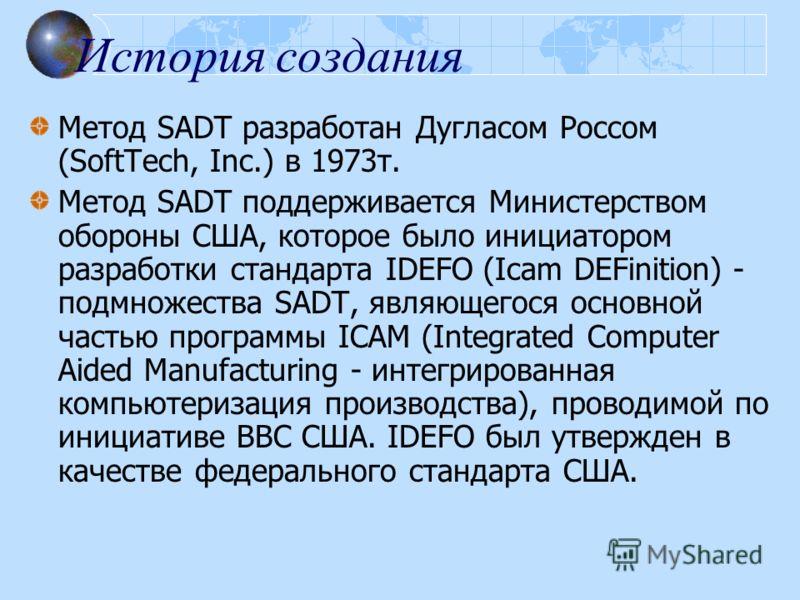 История создания Метод SADT разработан Дугласом Россом (SoftTech, Inc.) в 1973т. Метод SADT поддерживается Министерством обороны США, которое было инициатором разработки стандарта IDEFO (Icam DEFinition) - подмножества SADT, являющегося основной част