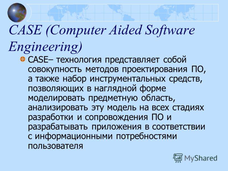 CASE (Computer Aided Software Engineering) CASE– технология представляет собой совокупность методов проектирования ПО, а также набор инструментальных средств, позволяющих в наглядной форме моделировать предметную область, анализировать эту модель на