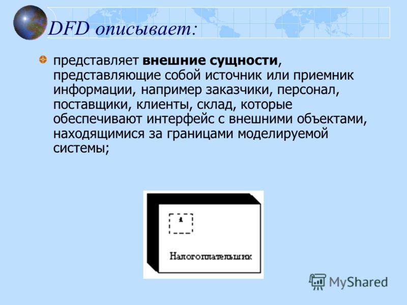 DFD описывает: представляет внешние сущности, представляющие собой источник или приемник информации, например заказчики, персонал, поставщики, клиенты, склад, которые обеспечивают интерфейс с внешними объектами, находящимися за границами моделируемой