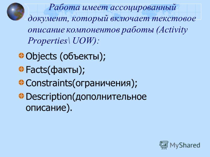 Работа имеет ассоцированный документ, который включает текстовое описание компонентов работы (Activity Properties\ UOW): Objects (объекты); Facts(факты); Constraints(ограничения); Description(дополнительное описание).