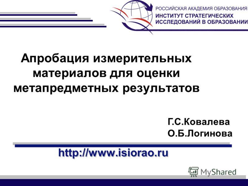 http://www.isiorao.ru Апробация измерительных материалов для оценки метапредметных результатов Г.С.Ковалева О.Б.Логинова