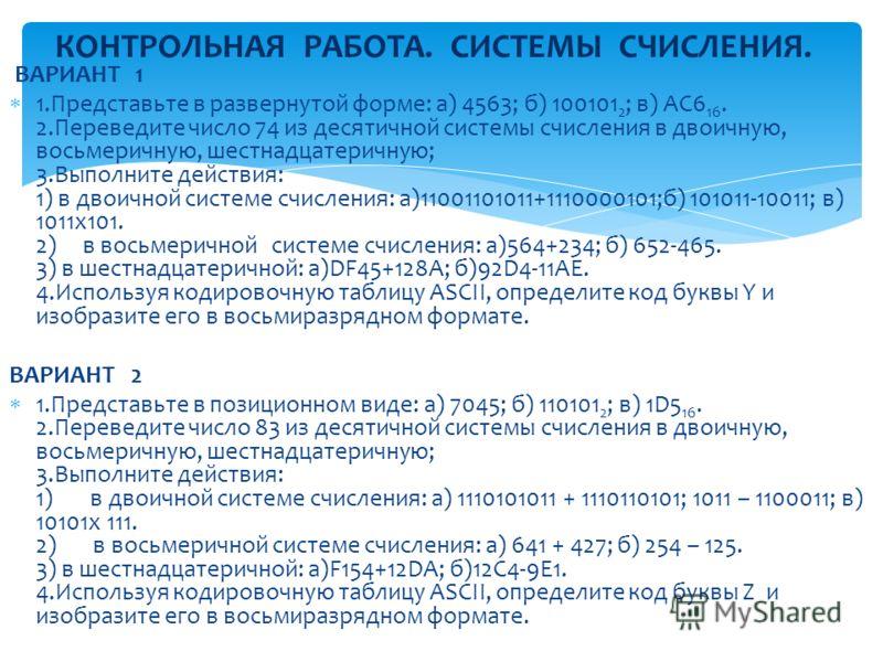 ВАРИАНТ 1 1.Представьте в развернутой форме: а) 4563; б) 100101 2 ; в) АС6 16. 2.Переведите число 74 из десятичной системы счисления в двоичную, восьмеричную, шестнадцатеричную; 3.Выполните действия: 1) в двоичной системе счисления: а)11001101011+111