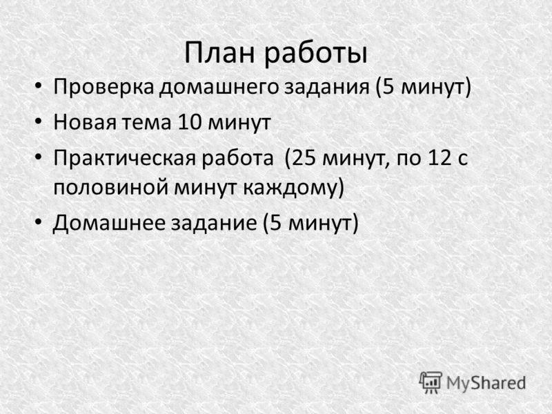 План работы Проверка домашнего задания (5 минут) Новая тема 10 минут Практическая работа (25 минут, по 12 с половиной минут каждому) Домашнее задание (5 минут)