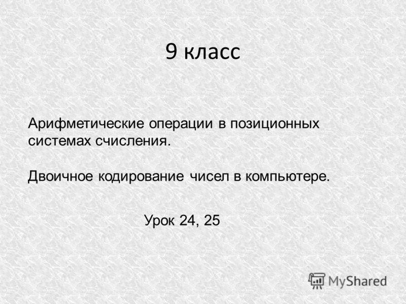 9 класс Арифметические операции в позиционных системах счисления. Двоичное кодирование чисел в компьютере. Урок 24, 25