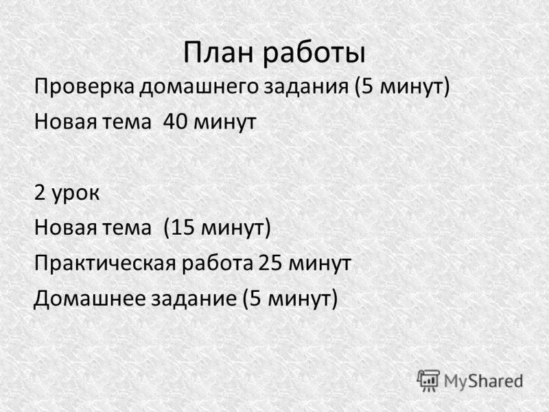 План работы Проверка домашнего задания (5 минут) Новая тема 40 минут 2 урок Новая тема (15 минут) Практическая работа 25 минут Домашнее задание (5 минут)