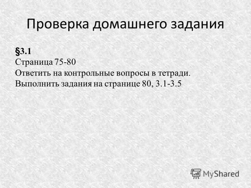 Проверка домашнего задания §3.1 Страница 75-80 Ответить на контрольные вопросы в тетради. Выполнить задания на странице 80, 3.1-3.5
