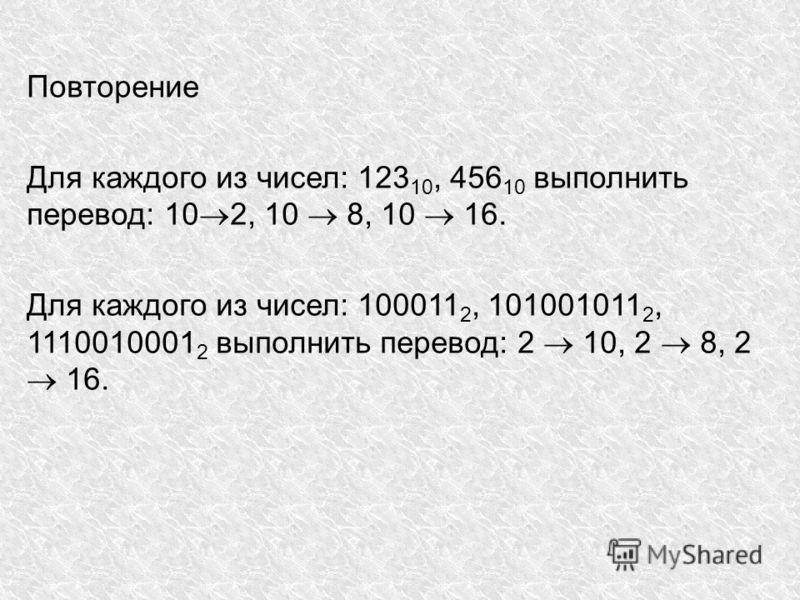 Повторение Для каждого из чисел: 123 10, 456 10 выполнить перевод: 10 2, 10 8, 10 16. Для каждого из чисел: 100011 2, 101001011 2, 1110010001 2 выполнить перевод: 2 10, 2 8, 2 16.