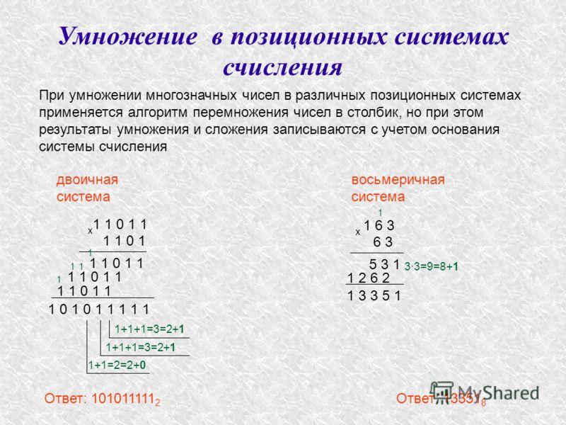33=9=8+1 Умножение в позиционных системах счисления При умножении многозначных чисел в различных позиционных системах применяется алгоритм перемножения чисел в столбик, но при этом результаты умножения и сложения записываются с учетом основания систе