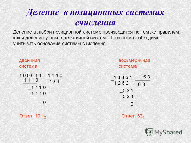Деление в позиционных системах счисления Деление в любой позиционной системе производится по тем же правилам, как и деление углом в десятичной системе. При этом необходимо учитывать основание системы счисления. двоичная система Ответ: 10,1 2 восьмери