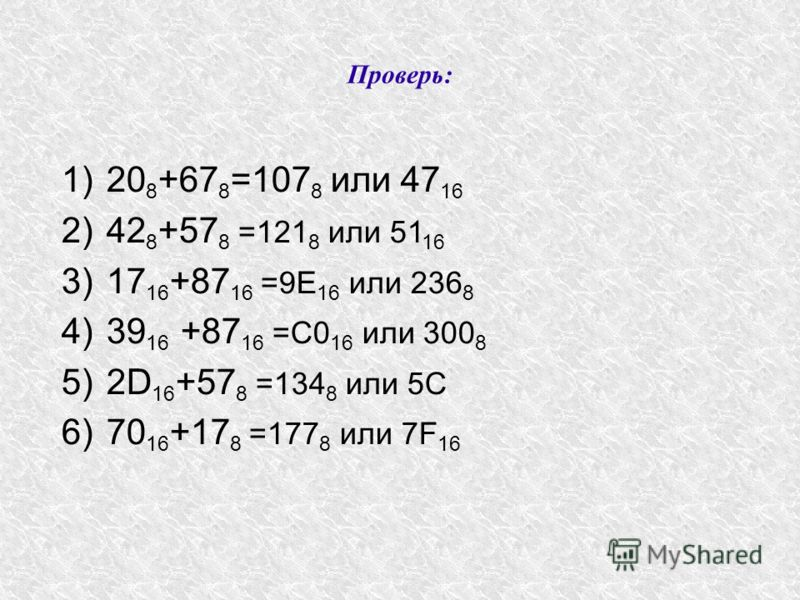 Проверь: 1)20 8 +67 8 =107 8 или 47 16 2)42 8 +57 8 =121 8 или 51 16 3)17 16 +87 16 =9E 16 или 236 8 4)39 16 +87 16 =С0 16 или 300 8 5)2D 16 +57 8 =134 8 или 5С 6)70 16 +17 8 =177 8 или 7F 16