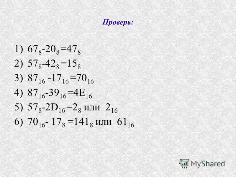 Проверь: 1)67 8 -20 8 =47 8 2)57 8 -42 8 =15 8 3)87 16 -17 16 =70 16 4)87 16 -39 16 =4Е 16 5)57 8 -2D 16 =2 8 или 2 16 6)70 16 - 17 8 =141 8 или 61 16