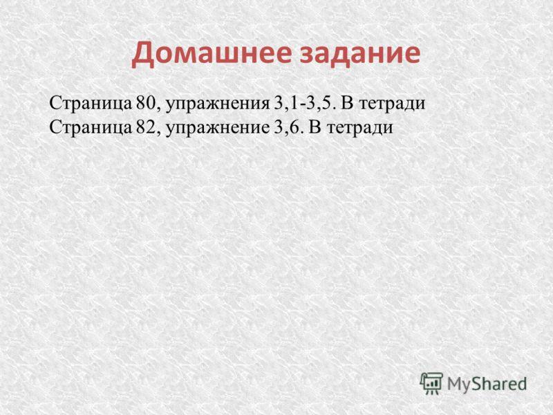 Домашнее задание Страница 80, упражнения 3,1-3,5. В тетради Страница 82, упражнение 3,6. В тетради
