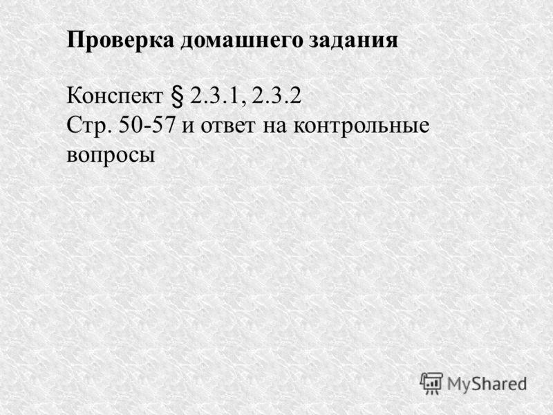 Проверка домашнего задания Конспект § 2.3.1, 2.3.2 Стр. 50-57 и ответ на контрольные вопросы