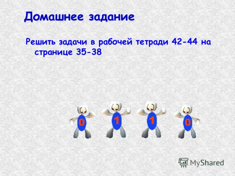 Домашнее задание Решить задачи в рабочей тетради 42-44 на странице 35-38