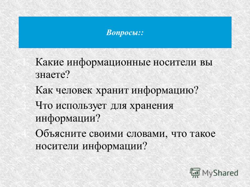 Вопросы:: 1.Какие информационные носители вы знаете? 2.Как человек хранит информацию? 3.Что использует для хранения информации? 4.Объясните своими словами, что такое носители информации?