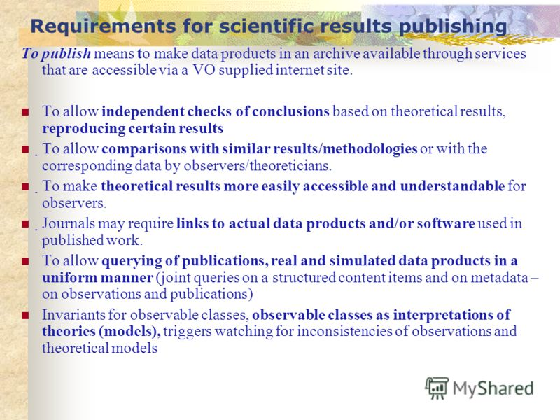 Requirements for scientific results publishing To publish means to make data products in an archive available through services that are accessible via a VO supplied internet site. To allow independent checks of conclusions based on theoretical result