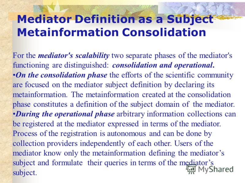 Mediator Definition as a Subject Metainformation Consolidation For the mediator's scalability two separate phases of the mediator's functioning are distinguished: consolidation and operational. On the consolidation phase the efforts of the scientific