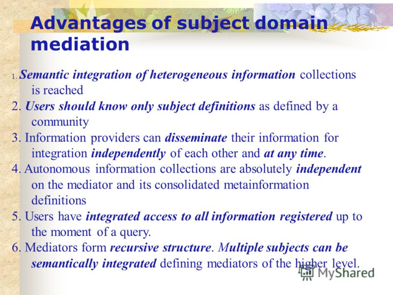 Advantages of subject domain mediation 1. Semantic integration of heterogeneous information collections is reached 2. Users should know only subject definitions as defined by a community 3. Information providers can disseminate their information for