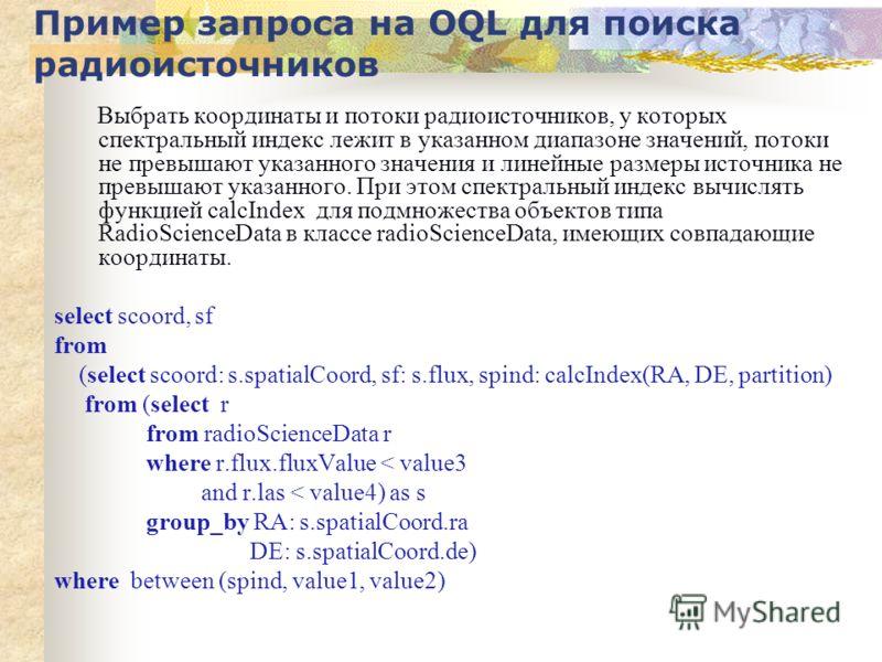 Пример запроса на OQL для поиска радиоисточников Выбрать координаты и потоки радиоисточников, у которых спектральный индекс лежит в указанном диапазоне значений, потоки не превышают указанного значения и линейные размеры источника не превышают указан