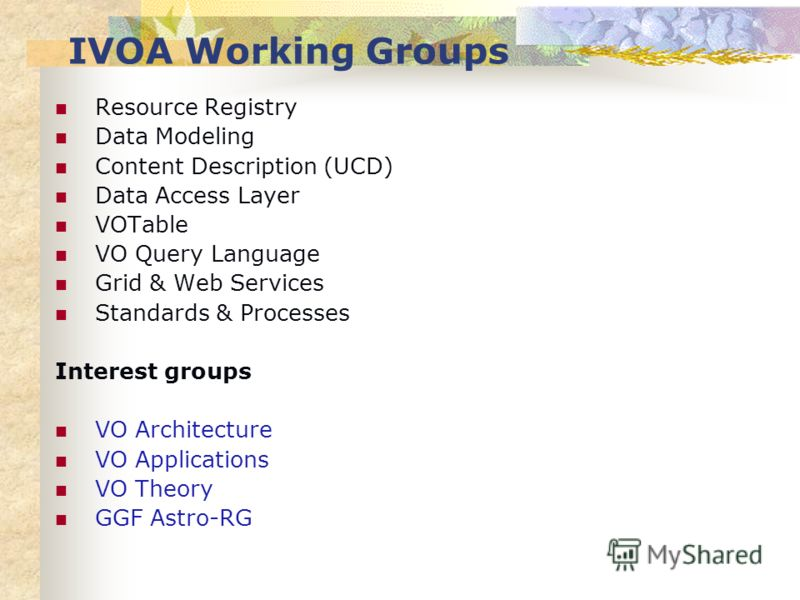 IVOA Working Groups Resource Registry Data Modeling Content Description (UCD) Data Access Layer VOTable VO Query Language Grid & Web Services Standards & Processes Interest groups VO Architecture VO Applications VO Theory GGF Astro-RG