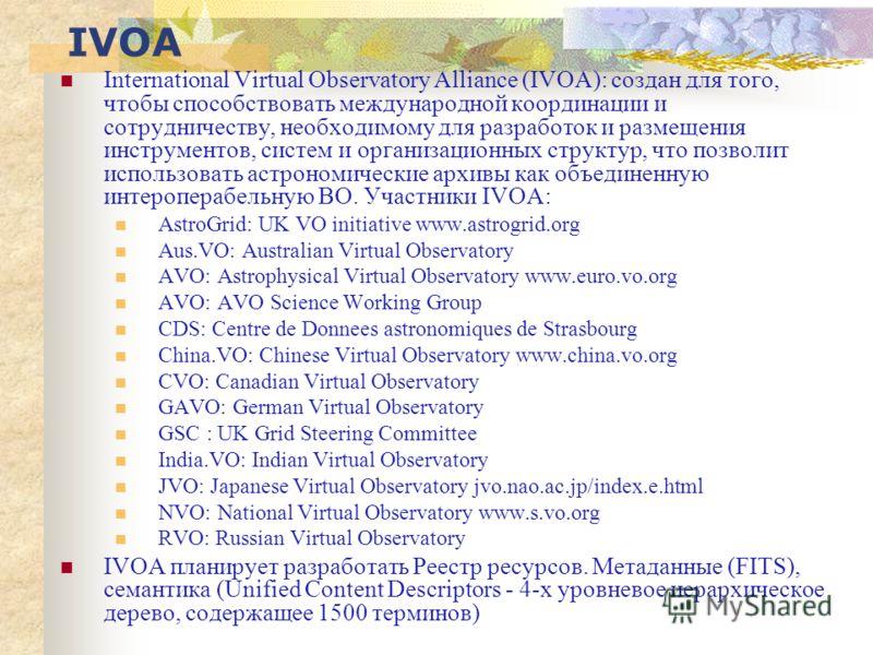 IVOA International Virtual Observatory Alliance (IVOA): создан для того, чтобы способствовать международной координации и сотрудничеству, необходимому для разработок и размещения инструментов, систем и организационных структур, что позволит использов