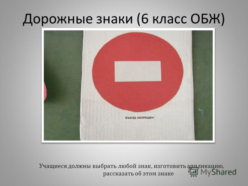 Дорожные знаки (6 класс ОБЖ) Учащиеся должны выбрать любой знак, изготовить аппликацию, рассказать об этом знаке
