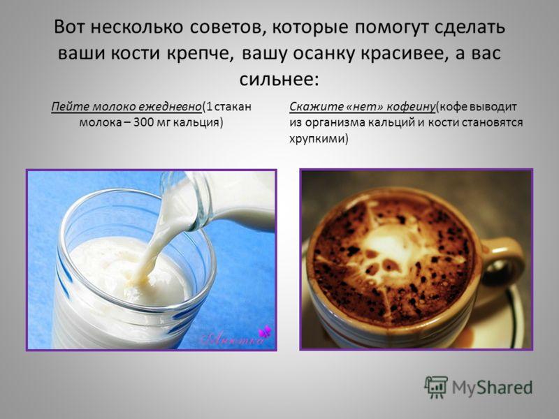 Вот несколько советов, которые помогут сделать ваши кости крепче, вашу осанку красивее, а вас сильнее: Пейте молоко ежедневно(1 стакан молока – 300 мг кальция) Скажите «нет» кофеину(кофе выводит из организма кальций и кости становятся хрупкими)