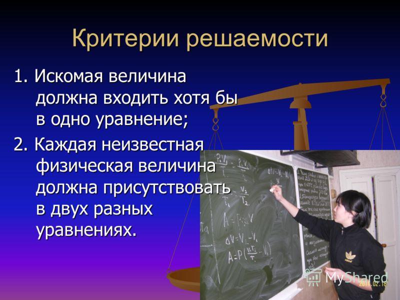Критерии решаемости 1. Искомая величина должна входить хотя бы в одно уравнение; 2. Каждая неизвестная физическая величина должна присутствовать в двух разных уравнениях.