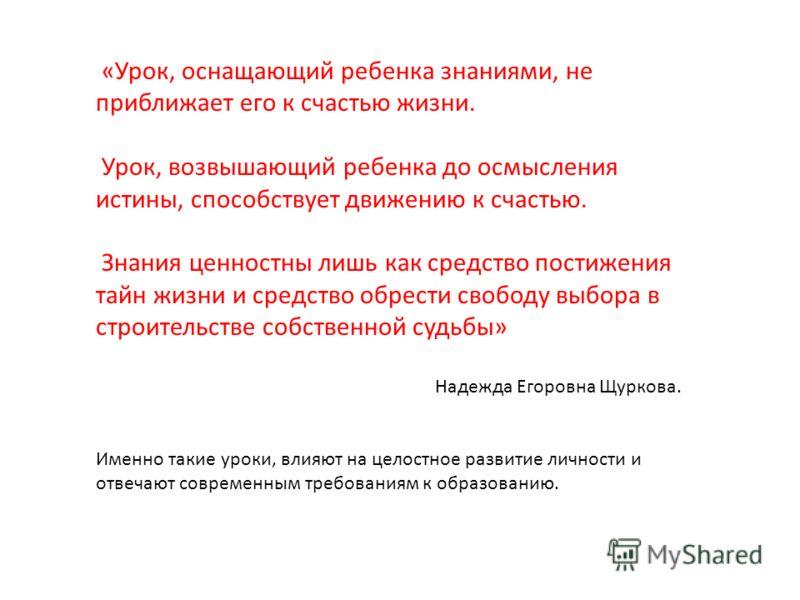 «Урок, оснащающий ребенка знаниями, не приближает его к счастью жизни. Урок, возвышающий ребенка до осмысления истины, способствует движению к счастью. Знания ценностны лишь как средство постижения тайн жизни и средство обрести свободу выбора в строи