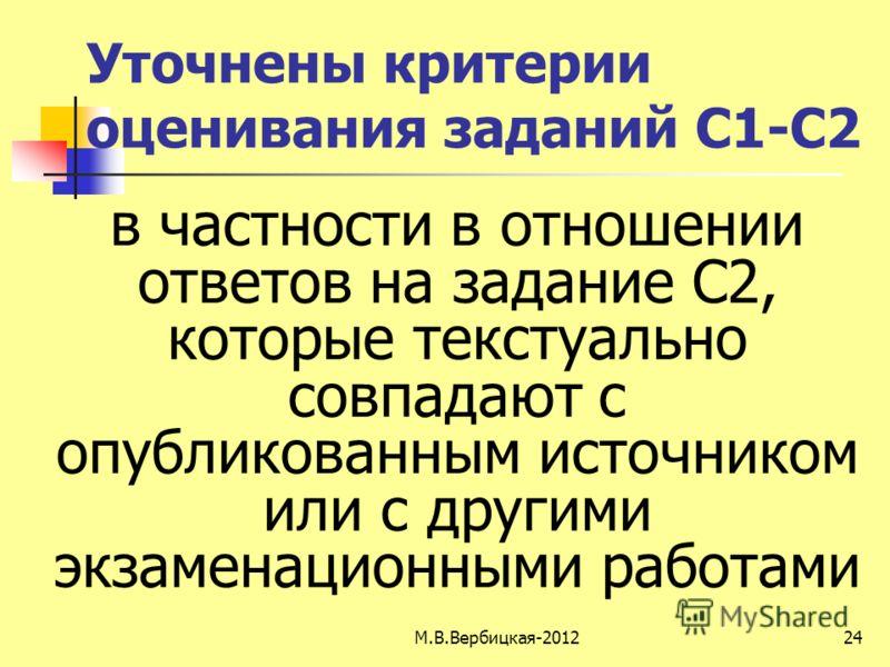 М.В.Вербицкая-201224 Уточнены критерии оценивания заданий С1-С2 в частности в отношении ответов на задание С2, которые текстуально совпадают с опубликованным источником или с другими экзаменационными работами