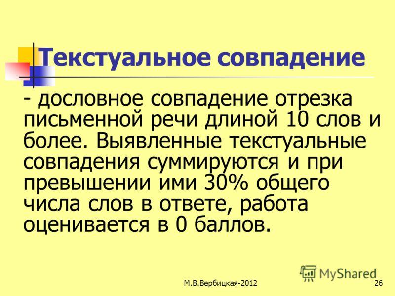М.В.Вербицкая-201226 Текстуальное совпадение - дословное совпадение отрезка письменной речи длиной 10 слов и более. Выявленные текстуальные совпадения суммируются и при превышении ими 30% общего числа слов в ответе, работа оценивается в 0 баллов.