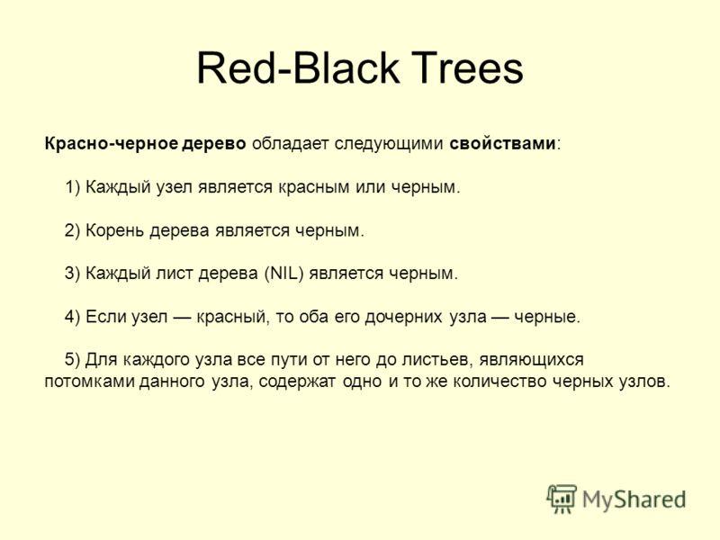 Red-Black Trees Красно-черное дерево обладает следующими свойствами: 1) Каждый узел является красным или черным. 2) Корень дерева является черным. 3) Каждый лист дерева (NIL) является черным. 4) Если узел красный, то оба его дочерних узла черные. 5)