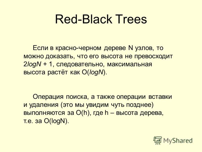 Red-Black Trees Если в красно-черном дереве N узлов, то можно доказать, что его высота не превосходит 2logN + 1, следовательно, максимальная высота растёт как O(logN). Операция поиска, а также операции вставки и удаления (это мы увидим чуть позднее)
