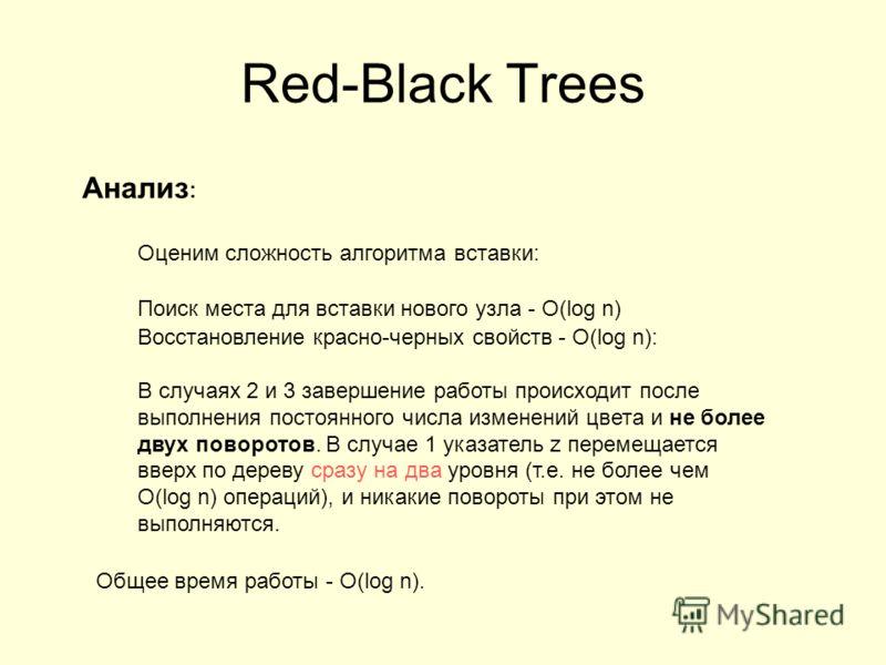 Анализ : Оценим сложность алгоритма вставки: Поиск места для вставки нового узла - O(log n) Восстановление красно-черных свойств - O(log n): В случаях 2 и 3 завершение работы происходит после выполнения постоянного числа изменений цвета и не более дв