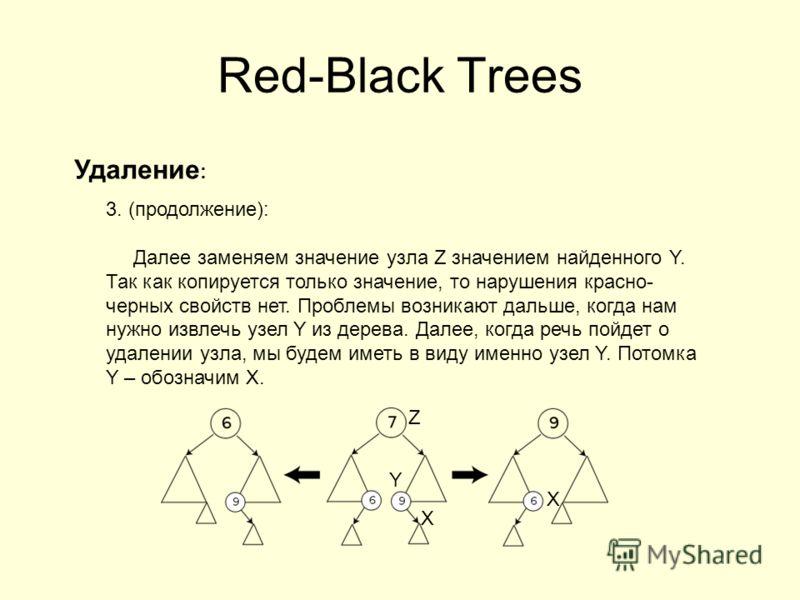 Red-Black Trees Удаление : 3. (продолжение): Далее заменяем значение узла Z значением найденного Y. Так как копируется только значение, то нарушения красно- черных свойств нет. Проблемы возникают дальше, когда нам нужно извлечь узел Y из дерева. Дале