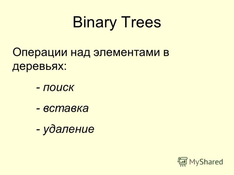 Binary Trees Операции над элементами в деревьях: - поиск - вставка - удаление