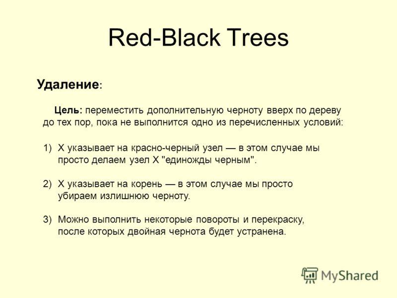 Red-Black Trees Цель: переместить дополнительную черноту вверх по дереву до тех пор, пока не выполнится одно из перечисленных условий: Удаление : 1)X указывает на красно-черный узел в этом случае мы просто делаем узел X