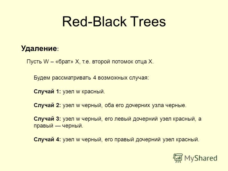 Red-Black Trees Удаление : Пусть W – «брат» X, т.е. второй потомок отца X. Будем рассматривать 4 возможных случая: Случай 1: узел w красный. Случай 2: узел w черный, оба его дочерних узла черные. Случай 3: узел w черный, его левый дочерний узел красн