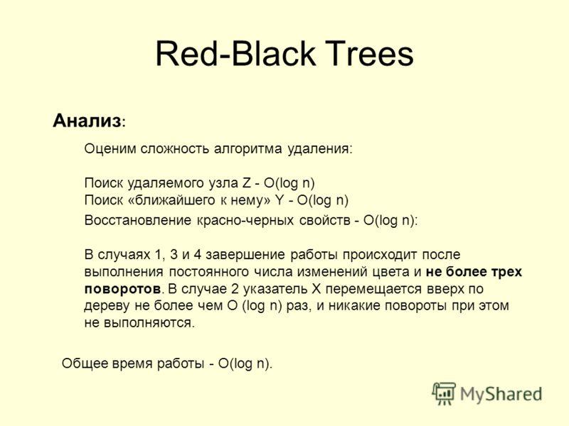 Анализ : Оценим сложность алгоритма удаления: Поиск удаляемого узла Z - O(log n) Поиск «ближайшего к нему» Y - O(log n) Восстановление красно-черных свойств - O(log n): В случаях 1, 3 и 4 завершение работы происходит после выполнения постоянного числ