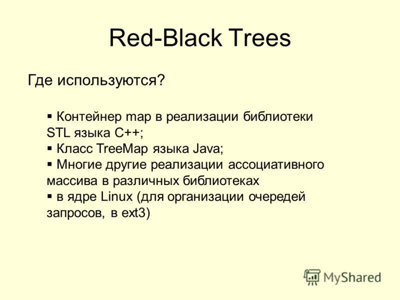 Red-Black Trees Где используются? Контейнер map в реализации библиотеки STL языка C++; Класс TreeMap языка Java; Многие другие реализации ассоциативного массива в различных библиотеках в ядре Linux (для организации очередей запросов, в ext3)